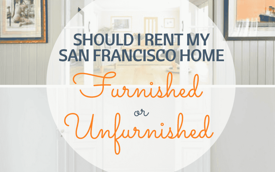 Should I Rent my San Francisco Home Furnished or Unfurnished?